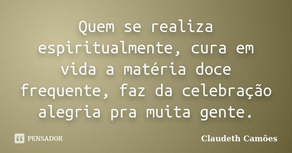 Quem se realiza espiritualmente, cura em vida a matéria doce frequente, faz da celebração alegria pra muita gente.... Frase de Claudeth Camões.