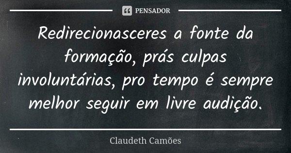 Redirecionasceres a fonte da formação, prás culpas involuntárias, pro tempo é sempre melhor seguir em livre audição.... Frase de Claudeth Camões.
