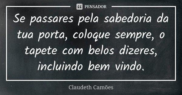 Se passares pela sabedoria da tua porta, coloque sempre, o tapete com belos dizeres, incluindo bem vindo.... Frase de Claudeth Camões.