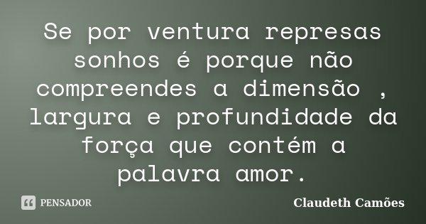 Se por ventura represas sonhos é porque não compreendes a dimensão , largura e profundidade da força que contém a palavra amor.... Frase de Claudeth Camoes.
