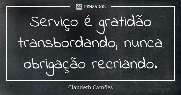 Serviço é gratidão transbordando, nunca obrigação recriando.... Frase de Claudeth Camões.