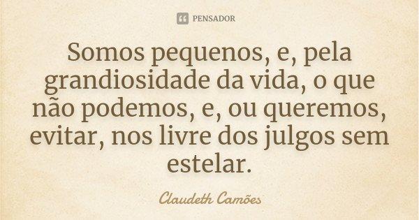Somos pequenos, e, pela grandiosidade da vida, o que não podemos, e, ou queremos, evitar, nos livre dos julgos sem estelar.... Frase de Claudeth Camões.