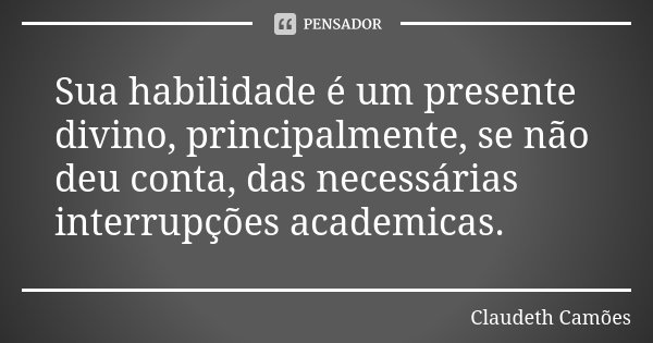 Sua habilidade é um presente divino, principalmente, se não deu conta, das necessárias interrupções academicas.... Frase de Claudeth Camões.