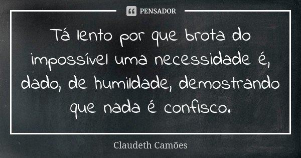 Tá lento por que brota do impossível uma necessidade é, dado, de humildade, demostrando que nada é confisco.... Frase de Claudeth Camões.