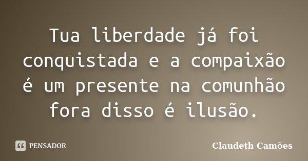 Tua liberdade já foi conquistada e a compaixão é um presente na comunhão fora disso é ilusão.... Frase de Claudeth Camões.