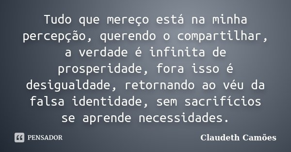 Tudo que mereço está na minha percepção, querendo o compartilhar, a verdade é infinita de prosperidade, fora isso é desigualdade, retornando ao véu da falsa ide... Frase de Claudeth Camões.