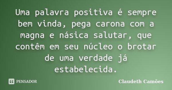 Uma palavra positiva é sempre bem vinda, pega carona com a magna e násica salutar, que contêm em seu núcleo o brotar de uma verdade já estabelecida.... Frase de Claudeth Camões.