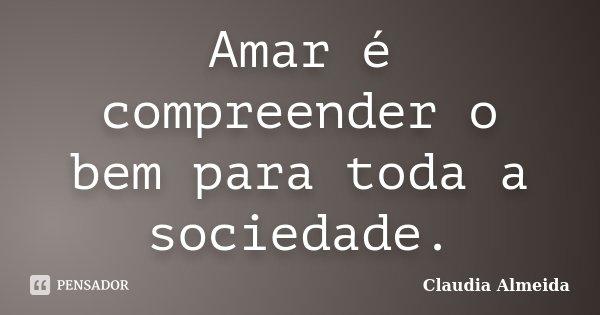 Amar é compreender o bem para toda a sociedade.... Frase de Claudia Almeida.