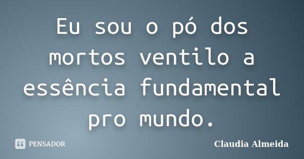 Eu sou o pó dos mortos ventilo a essência fundamental pro mundo.... Frase de Claudia Almeida.