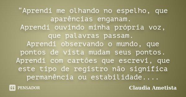 """""""Aprendi me olhando no espelho, que aparências enganam. Aprendi ouvindo minha própria voz, que palavras passam. Aprendi observando o mundo, que pontos de vista ... Frase de Claudia Ametista."""
