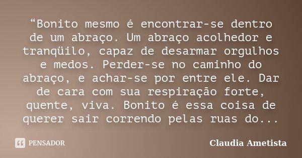 """""""Bonito mesmo é encontrar-se dentro de um abraço. Um abraço acolhedor e tranqüilo, capaz de desarmar orgulhos e medos. Perder-se no caminho do abraço, e achar-s... Frase de Claudia Ametista."""