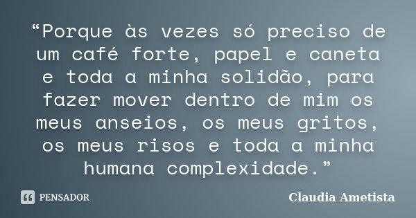 """""""Porque às vezes só preciso de um café forte, papel e caneta e toda a minha solidão, para fazer mover dentro de mim os meus anseios, os meus gritos, os meus ris... Frase de Claudia Ametista."""