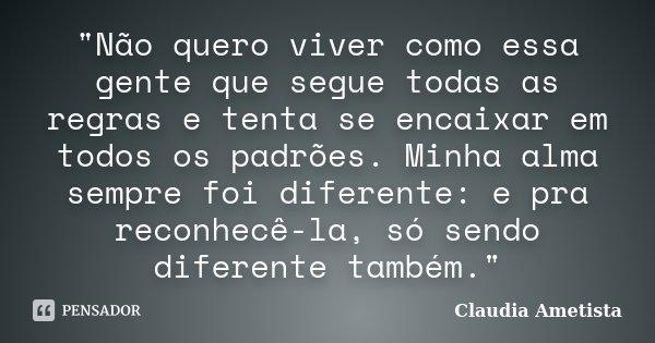 """""""Não quero viver como essa gente que segue todas as regras e tenta se encaixar em todos os padrões. Minha alma sempre foi diferente: e pra reconhecê-la, só... Frase de Claudia Ametista."""