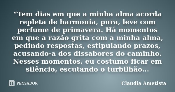"""""""Tem dias em que a minha alma acorda repleta de harmonia, pura, leve com perfume de primavera. Há momentos em que a razão grita com a minha alma, pedindo respos... Frase de Claudia Ametista."""
