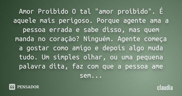"""Amor Proibido O tal """"amor proibido"""". É aquele mais perigoso. Porque agente ama a pessoa errada e sabe disso, mas quem manda no coração? Ninguém. Agent... Frase de Cláudia."""