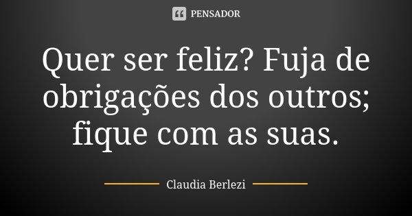Quer ser feliz? Fuja de obrigações dos outros; fique com as suas.... Frase de Claudia Berlezi.