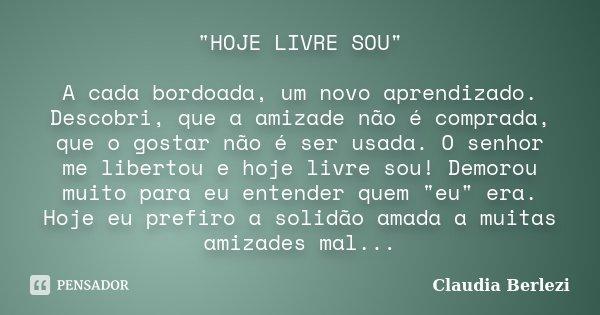 """""""HOJE LIVRE SOU"""" A cada bordoada, um novo aprendizado. Descobri, que a amizade não é comprada, que o gostar não é ser usada. O senhor me libertou e ho... Frase de Claudia Berlezi."""