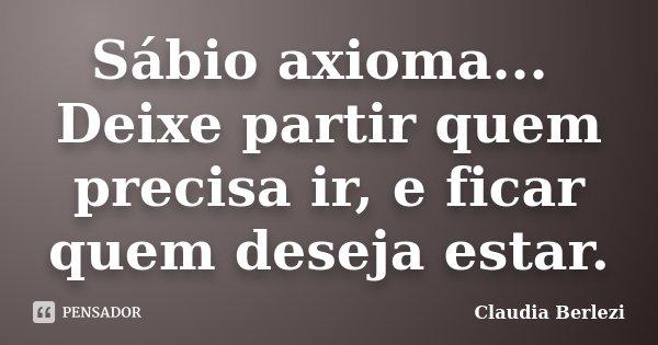Sábio axioma... Deixe partir quem precisa ir, e ficar quem deseja estar.... Frase de Claudia Berlezi.