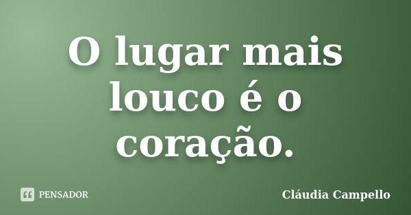 O lugar mais louco é o coração.... Frase de Cláudia Campello.