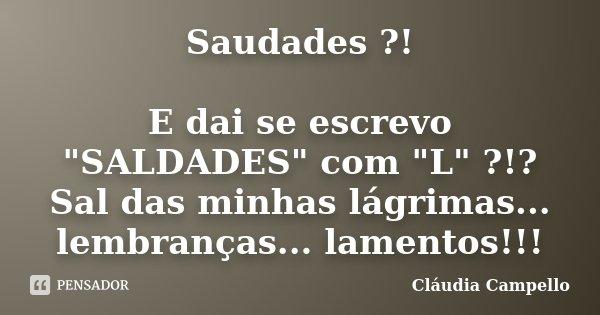 """Saudades ?! E dai se escrevo """"SALDADES"""" com """"L"""" ?!? Sal das minhas lágrimas... lembranças... lamentos!!!... Frase de Cláudia Campello."""