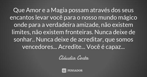Que Amor e a Magia possam através dos seus encantos levar você para o nosso mundo mágico onde para a verdadeira amizade, não existem limites, não existem fronte... Frase de Cláudia Costa.