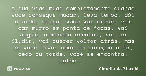 A sua vida muda completamente quando você consegue mudar, leva tempo, dói e arde, afinal você vai errar, vai dar murro em ponta de facas, vai seguir caminhos er... Frase de Claudia de Marchi.