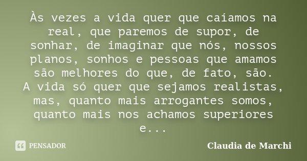 Às vezes a vida quer que caíamos na real, que paremos de supor, de sonhar, de imaginar que nós, nossos planos, sonhos e pessoas que amamos são melhores do que, ... Frase de Claudia de Marchi.