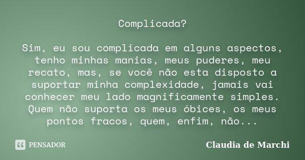 Complicada? Sim, eu sou complicada em alguns aspectos, tenho minhas manias, meus puderes, meu recato, mas, se você não esta disposto a suportar minha complexida... Frase de Claudia de Marchi.