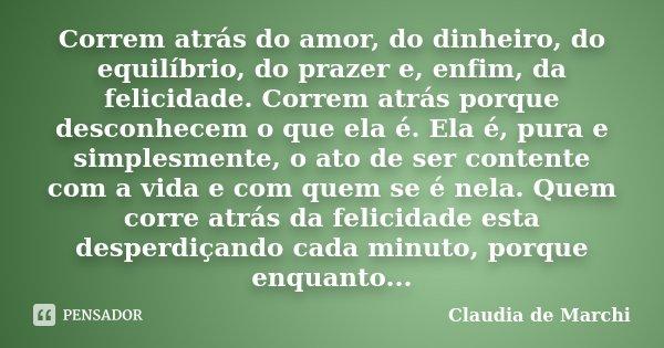 Correm atrás do amor, do dinheiro, do equilíbrio, do prazer e, enfim, da felicidade. Correm atrás porque desconhecem o que ela é. Ela é, pura e simplesmente, o ... Frase de Claudia de Marchi.