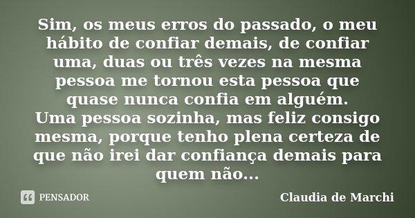 Sim, os meus erros do passado, o meu hábito de confiar demais, de confiar uma, duas ou três vezes na mesma pessoa me tornou esta pessoa que quase nunca confia e... Frase de Claudia de Marchi.