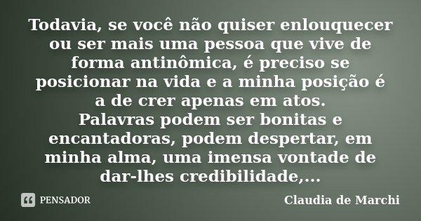 Todavia, se você não quiser enlouquecer ou ser mais uma pessoa que vive de forma antinômica, é preciso se posicionar na vida e a minha posição é a de crer apena... Frase de Claudia de Marchi.