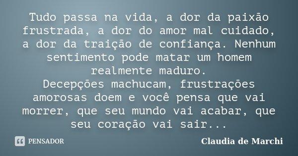 Tudo passa na vida, a dor da paixão frustrada, a dor do amor mal cuidado, a dor da traição de confiança. Nenhum sentimento pode matar um homem realmente maduro.... Frase de Claudia de Marchi.