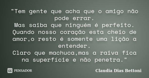"""""""Tem gente que acha que o amigo não pode errar. Mas saiba que ninguém é perfeito. Quando nosso coração esta cheio de amor,o resto é somente uma lição a ent... Frase de Claudia Dias Bettoni."""