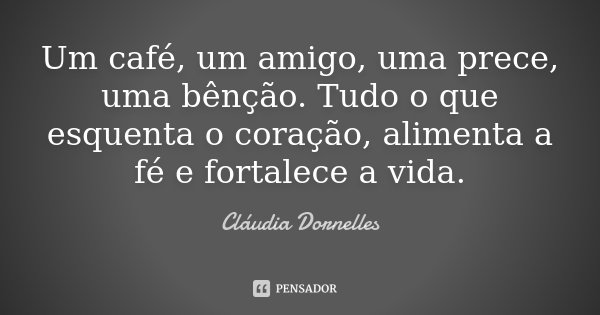 Um café, um amigo, uma prece, uma bênção. Tudo o que esquenta o coração, alimenta a fé e fortalece a vida.... Frase de Cláudia Dornelles.