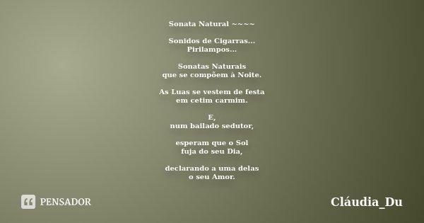 Sonata Natural ~~~~ Sonidos de Cigarras... Pirilampos... Sonatas Naturais que se compõem à Noite. As Luas se vestem de festa em cetim carmim. E, num bailado sed... Frase de Cláudia_Du.