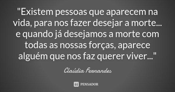 """""""Existem pessoas que aparecem na vida, para nos fazer desejar a morte... e quando já desejamos a morte com todas as nossas forças, aparece alguém que nos f... Frase de Claúdia Fernandes."""