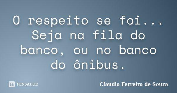 O respeito se foi... Seja na fila do banco, ou no banco do ônibus.... Frase de Claudia Ferreira de Souza.