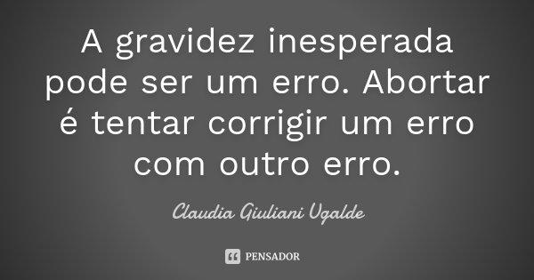 A gravidez inesperada pode ser um erro. Abortar é tentar corrigir um erro com outro erro.... Frase de Claudia Giuliani Ugalde.