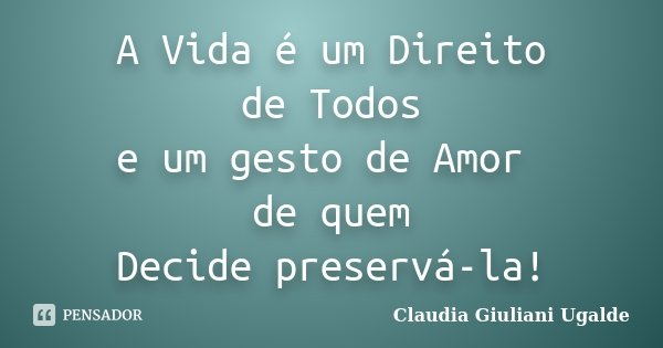 A Vida é um Direito de Todos e um gesto de Amor de quem Decide preservá-la!... Frase de Claudia Giuliani Ugalde.