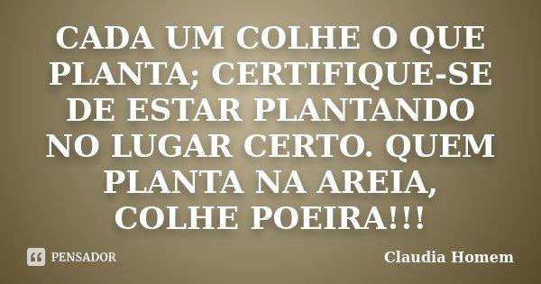 CADA UM COLHE O QUE PLANTA; CERTIFIQUE-SE DE ESTAR PLANTANDO NO LUGAR CERTO. QUEM PLANTA NA AREIA, COLHE POEIRA!!!... Frase de Claudia Homem.
