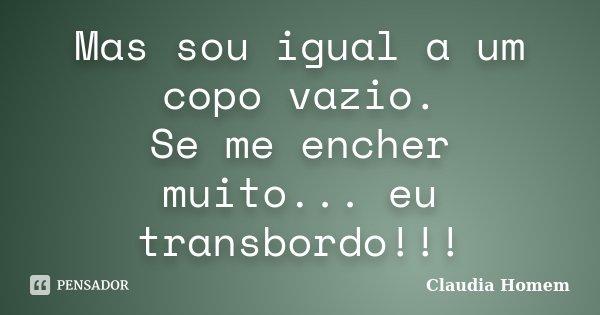 Mas sou igual a um copo vazio. Se me encher muito... eu transbordo!!!... Frase de Claudia Homem.