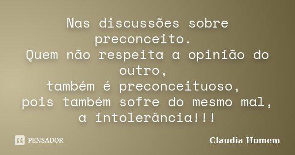 Nas discussões sobre preconceito. Quem não respeita a opinião do outro, também é preconceituoso, pois também sofre do mesmo mal, a intolerância!!!... Frase de Claudia Homem.