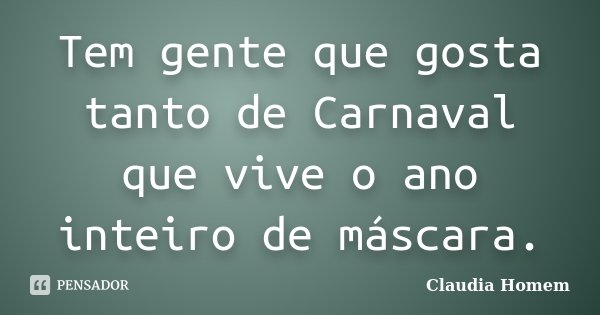 Tem gente que gosta tanto de Carnaval que vive o ano inteiro de máscara.... Frase de Claudia Homem.