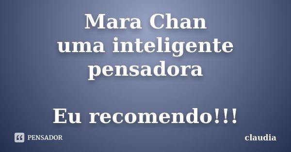 Mara Chan uma inteligente pensadora Eu recomendo!!!... Frase de Claudia.