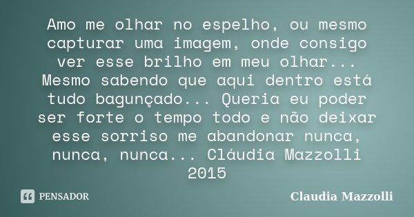 Amo me olhar no espelho, ou mesmo capturar uma imagem, onde consigo ver esse brilho em meu olhar... Mesmo sabendo que aqui dentro está tudo bagunçado... Queria ... Frase de Cláudia Mazzolli.