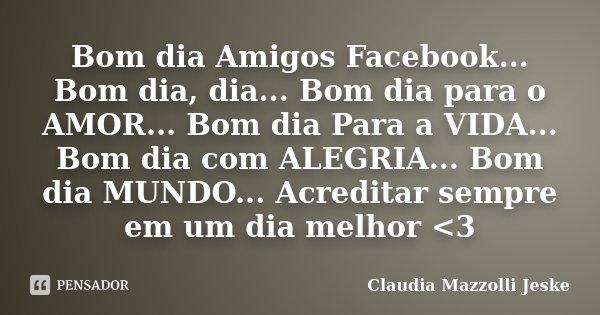 Bom Dia Amigos Facebook Bom Dia Claudia Mazzolli Jeske
