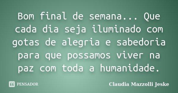 Bom final de semana... Que cada dia seja iluminado com gotas de alegria e sabedoria para que possamos viver na paz com toda a humanidade.... Frase de Claudia Mazzolli Jeske.