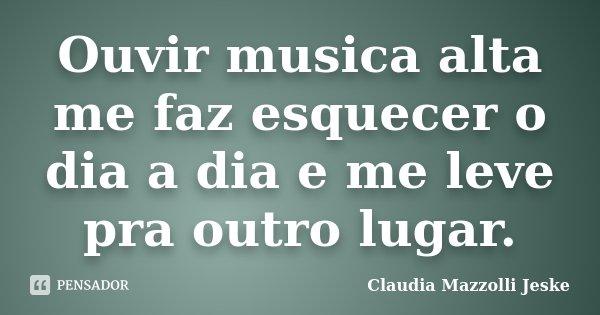 Ouvir musica alta me faz esquecer o dia a dia e me leve pra outro lugar.... Frase de Claudia Mazzolli Jeske.