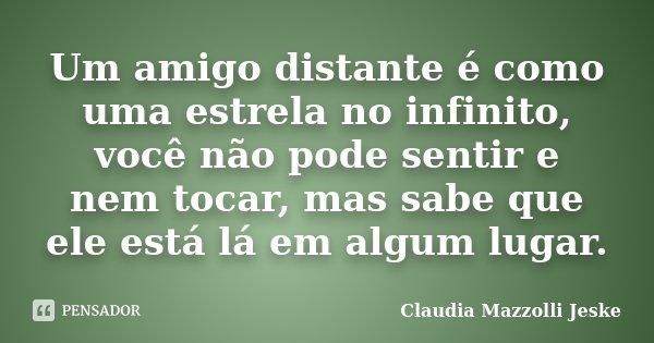 Um amigo distante é como uma estrela no infinito, você não pode sentir e nem tocar, mas sabe que ele está lá em algum lugar.... Frase de Claudia Mazzolli Jeske.