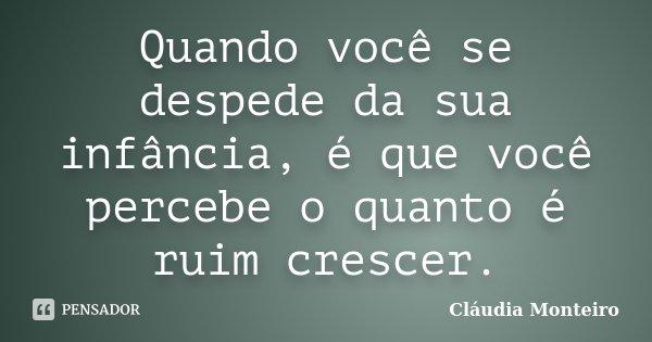 Quando você se despede da sua infância, é que você percebe o quanto é ruim crescer.... Frase de Cláudia Monteiro.